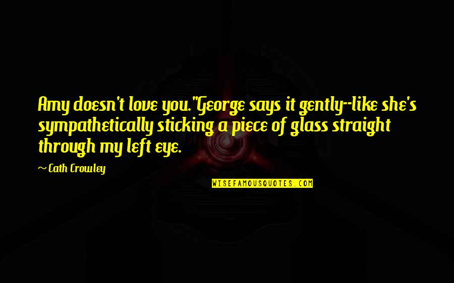 """Sticking It Through Quotes By Cath Crowley: Amy doesn't love you.""""George says it gently--like she's"""