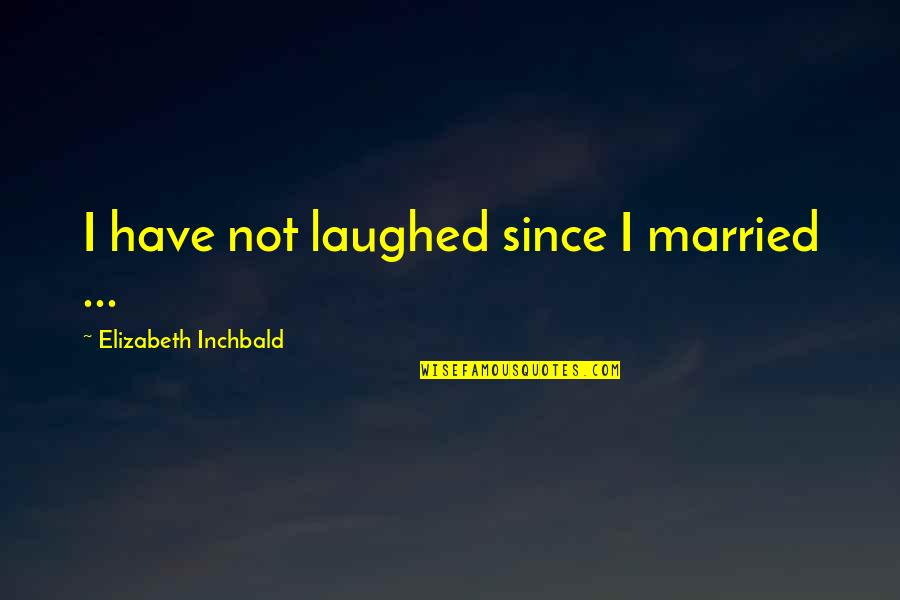 Sticking Together Through Thick And Thin Quotes By Elizabeth Inchbald: I have not laughed since I married ...
