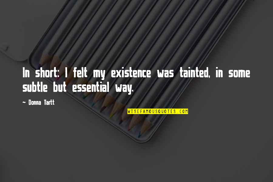 Stider Quotes By Donna Tartt: In short: I felt my existence was tainted,