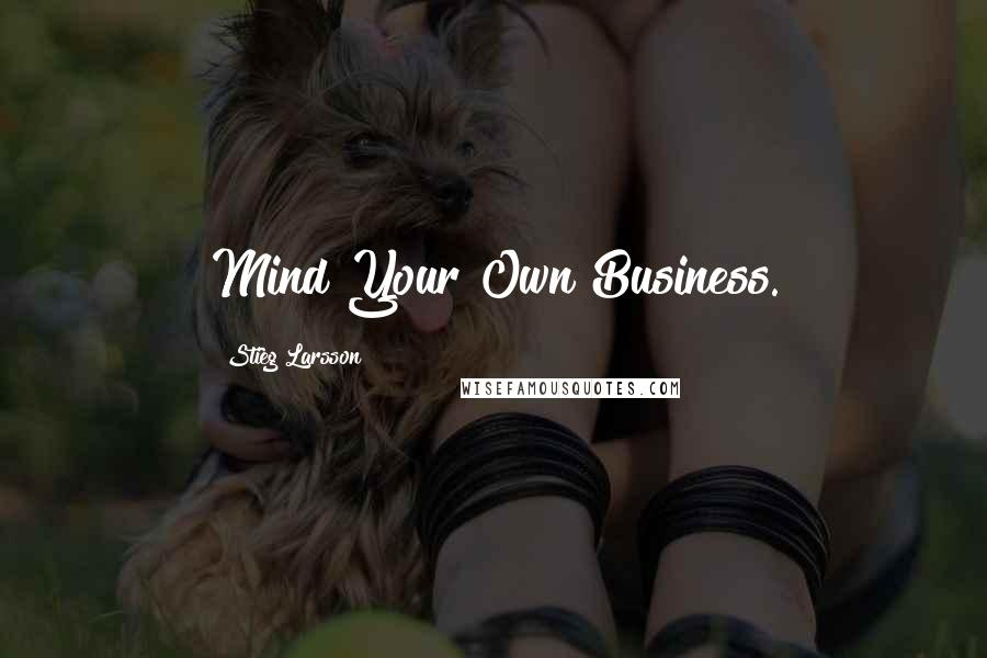 Stieg Larsson quotes: Mind Your Own Business.