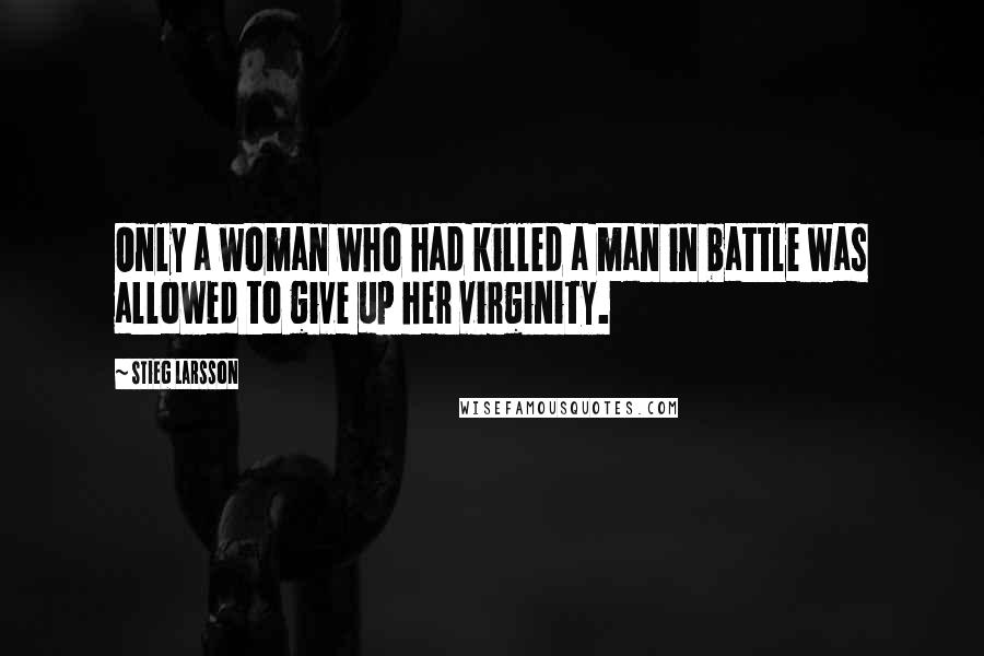 Stieg Larsson quotes: Only a woman who had killed a man in battle was allowed to give up her virginity.