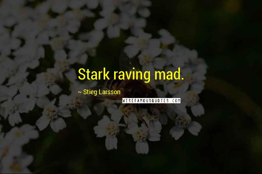 Stieg Larsson quotes: Stark raving mad.