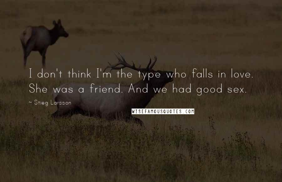 Stieg Larsson quotes: I don't think I'm the type who falls in love. She was a friend. And we had good sex.