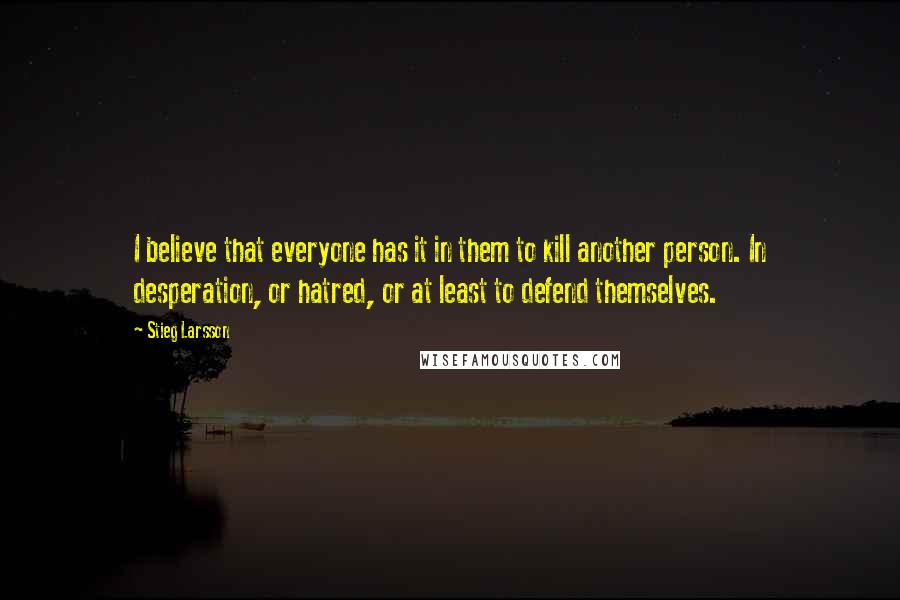 Stieg Larsson quotes: I believe that everyone has it in them to kill another person. In desperation, or hatred, or at least to defend themselves.