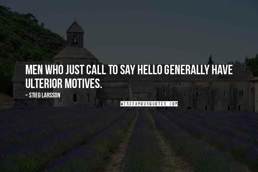 Stieg Larsson quotes: Men who just call to say hello generally have ulterior motives.