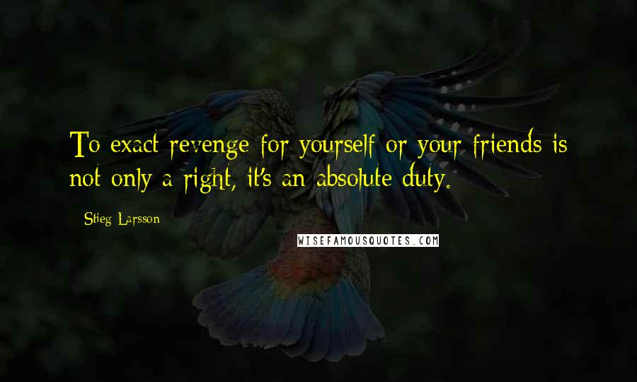 Stieg Larsson quotes: To exact revenge for yourself or your friends is not only a right, it's an absolute duty.
