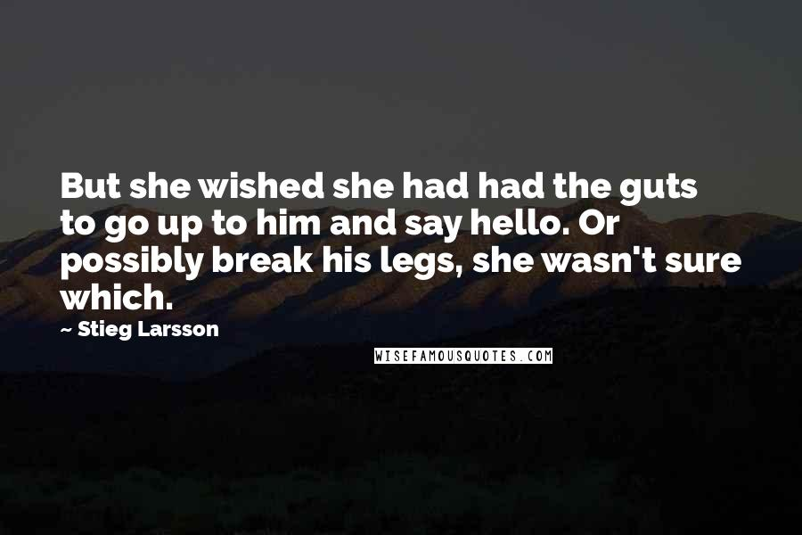 Stieg Larsson quotes: But she wished she had had the guts to go up to him and say hello. Or possibly break his legs, she wasn't sure which.