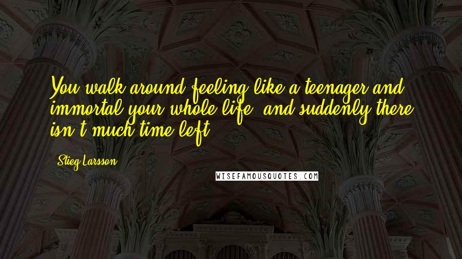 Stieg Larsson quotes: You walk around feeling like a teenager and immortal your whole life, and suddenly there isn't much time left.