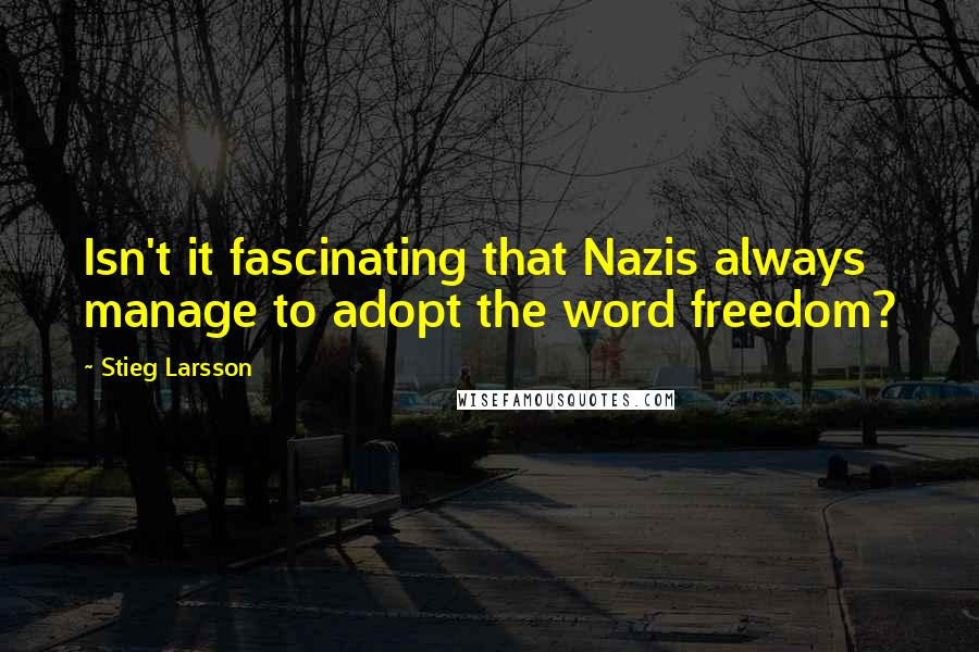 Stieg Larsson quotes: Isn't it fascinating that Nazis always manage to adopt the word freedom?