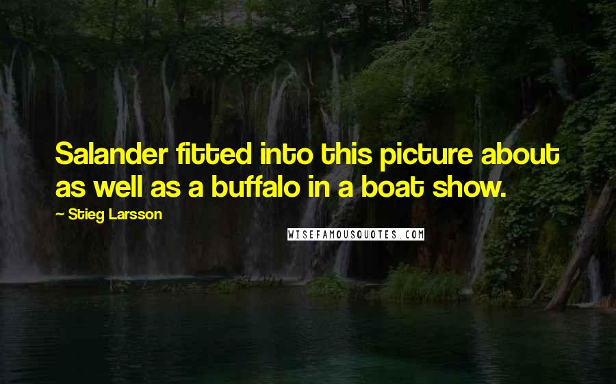 Stieg Larsson quotes: Salander fitted into this picture about as well as a buffalo in a boat show.