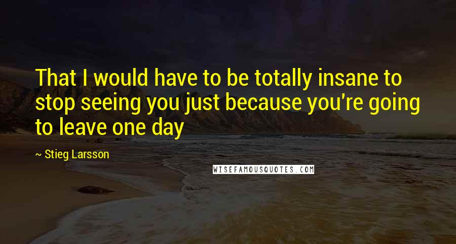 Stieg Larsson quotes: That I would have to be totally insane to stop seeing you just because you're going to leave one day