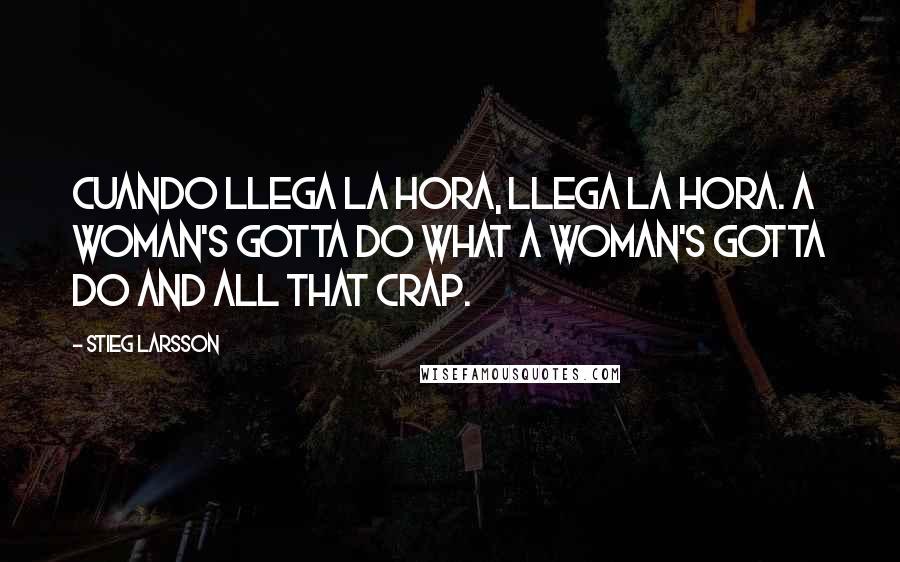 Stieg Larsson quotes: Cuando llega la hora, llega la hora. A woman's gotta do what a woman's gotta do and all that crap.