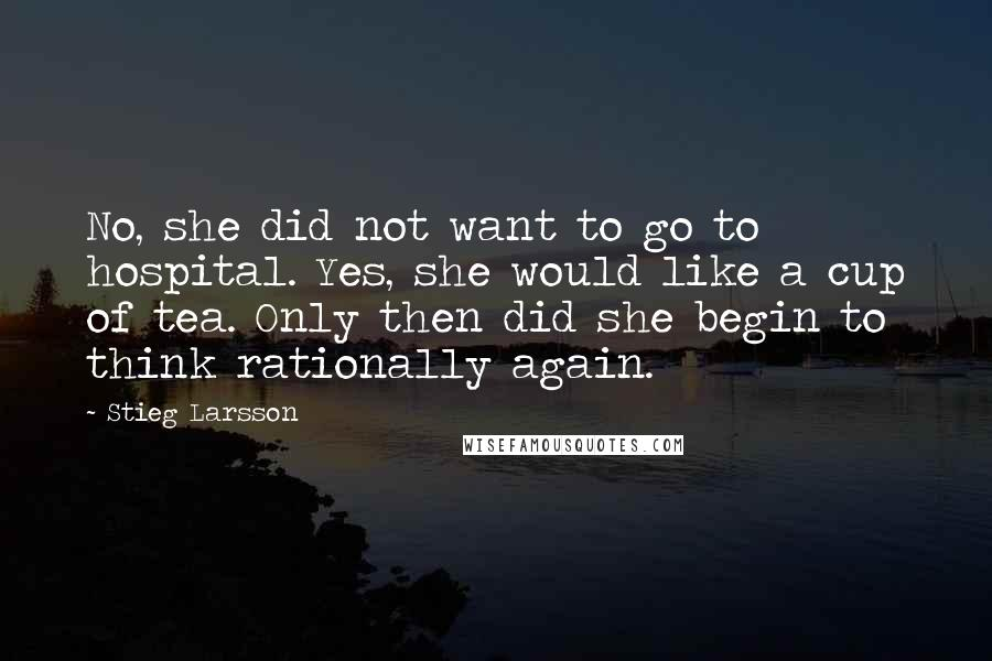 Stieg Larsson quotes: No, she did not want to go to hospital. Yes, she would like a cup of tea. Only then did she begin to think rationally again.