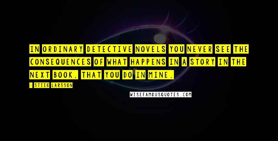 Stieg Larsson quotes: In ordinary detective novels you never see the consequences of what happens in a story in the next book. That you do in mine.