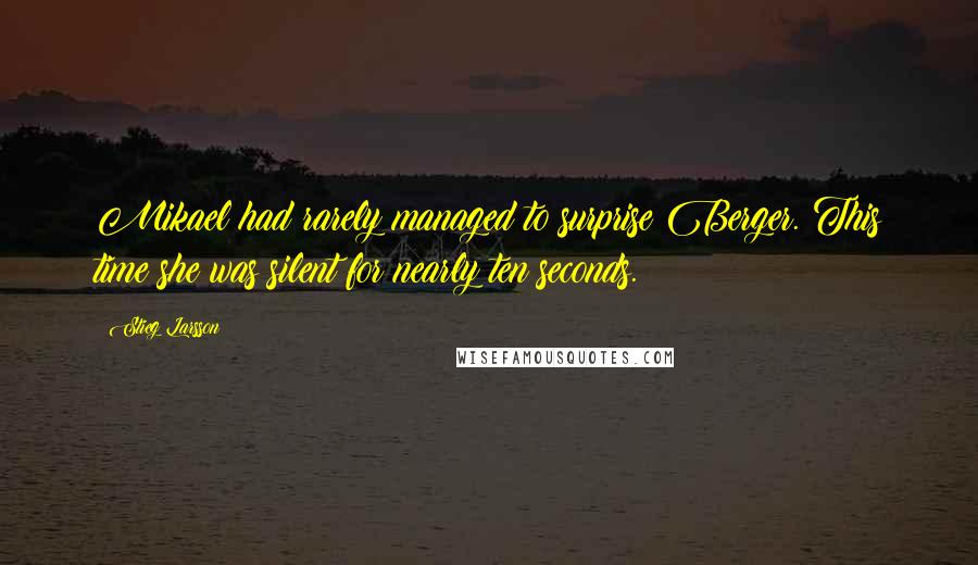 Stieg Larsson quotes: Mikael had rarely managed to surprise Berger. This time she was silent for nearly ten seconds.
