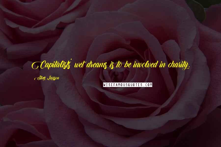 Stieg Larsson quotes: Capitalists' wet dreams is to be involved in charity.