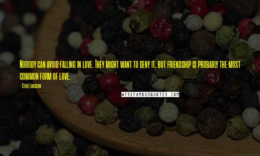 Stieg Larsson quotes: Nobody can avoid falling in love. They might want to deny it, but friendship is probably the most common form of love.