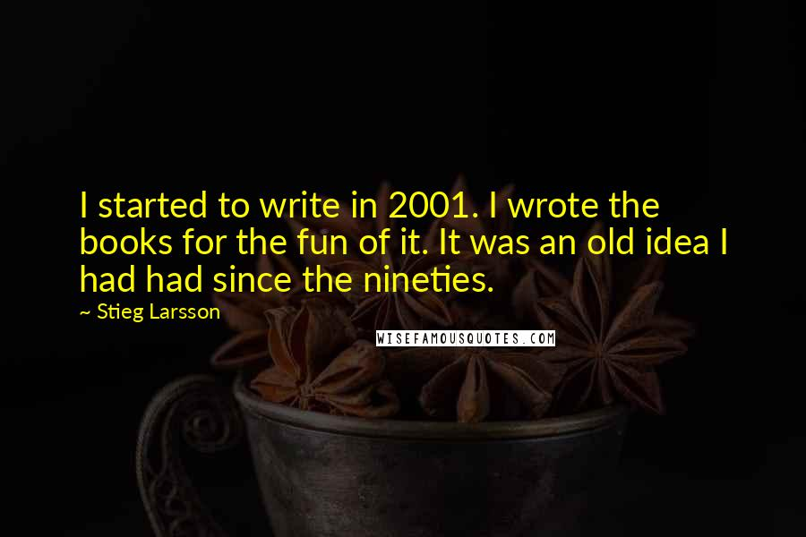 Stieg Larsson quotes: I started to write in 2001. I wrote the books for the fun of it. It was an old idea I had had since the nineties.