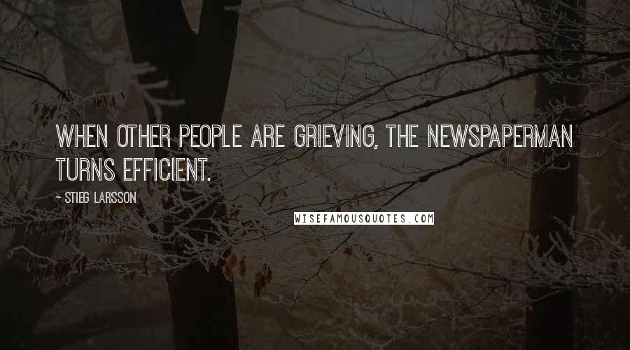 Stieg Larsson quotes: When other people are grieving, the newspaperman turns efficient.