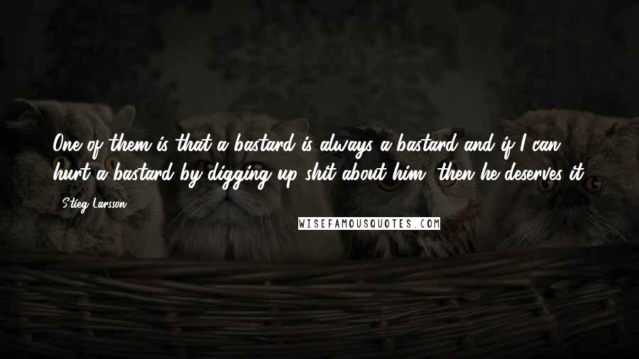 Stieg Larsson quotes: One of them is that a bastard is always a bastard and if I can hurt a bastard by digging up shit about him, then he deserves it.