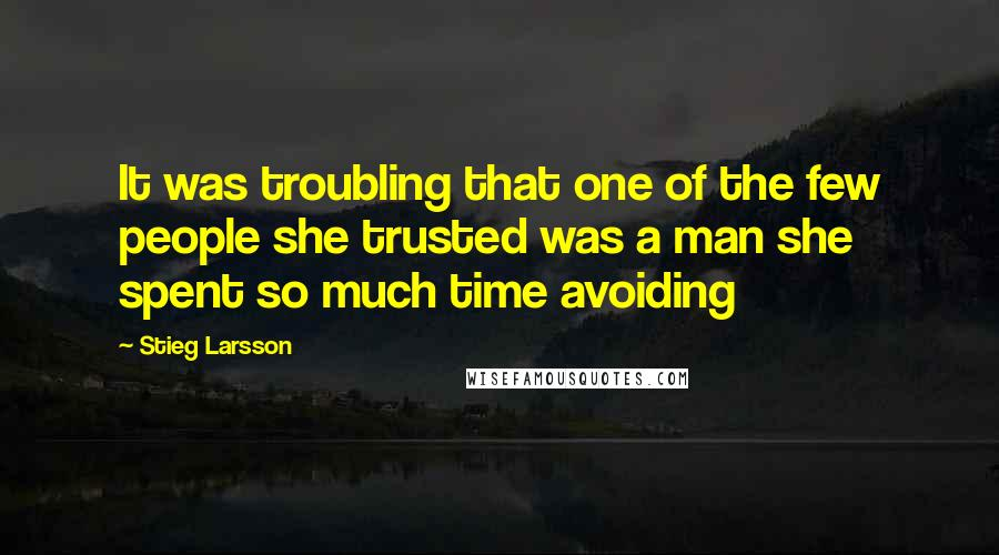 Stieg Larsson quotes: It was troubling that one of the few people she trusted was a man she spent so much time avoiding