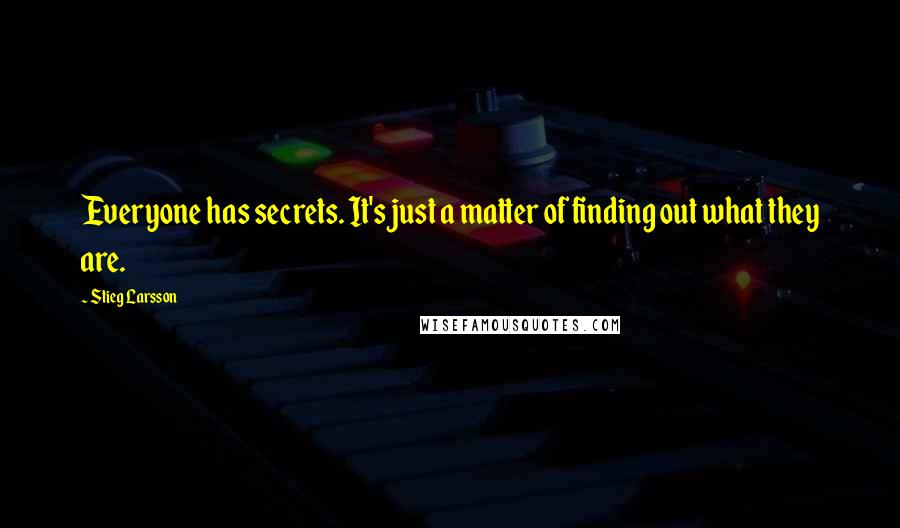Stieg Larsson quotes: Everyone has secrets. It's just a matter of finding out what they are.