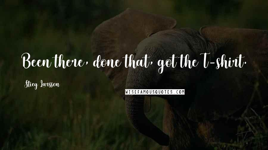 Stieg Larsson quotes: Been there, done that, got the T-shirt.