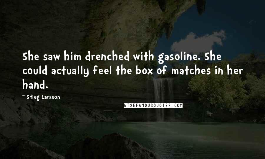 Stieg Larsson quotes: She saw him drenched with gasoline. She could actually feel the box of matches in her hand.
