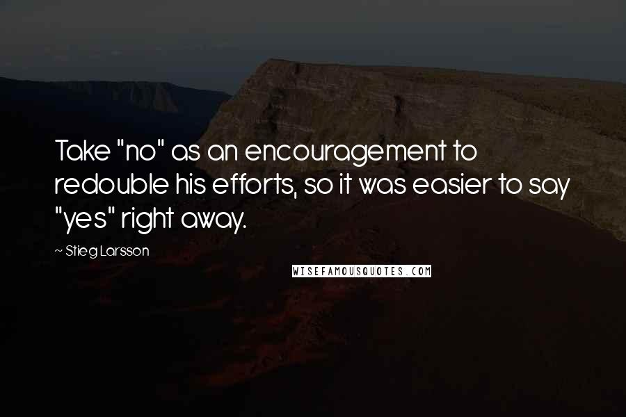"""Stieg Larsson quotes: Take """"no"""" as an encouragement to redouble his efforts, so it was easier to say """"yes"""" right away."""