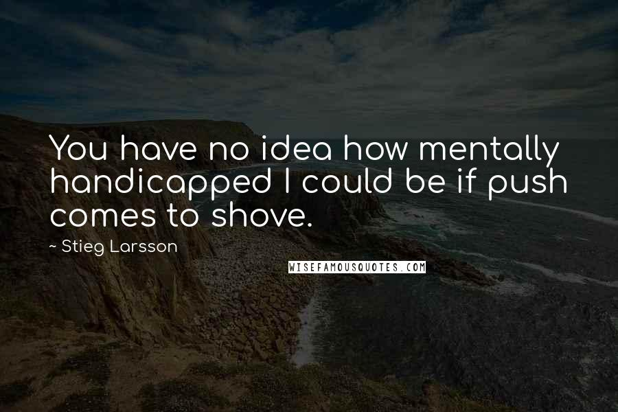 Stieg Larsson quotes: You have no idea how mentally handicapped I could be if push comes to shove.