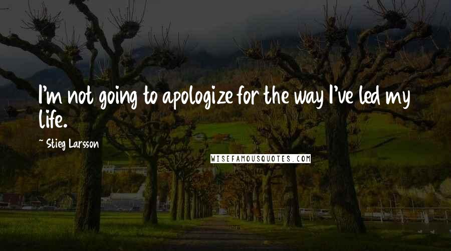 Stieg Larsson quotes: I'm not going to apologize for the way I've led my life.
