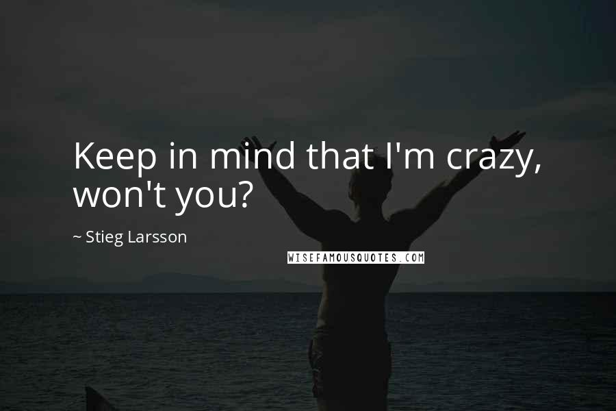 Stieg Larsson quotes: Keep in mind that I'm crazy, won't you?