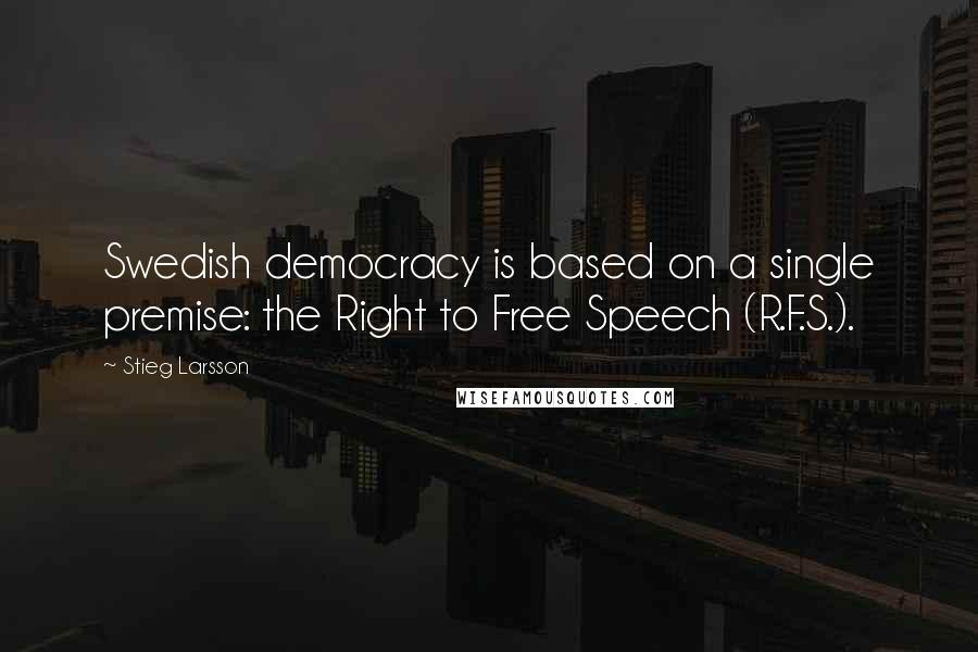 Stieg Larsson quotes: Swedish democracy is based on a single premise: the Right to Free Speech (R.F.S.).