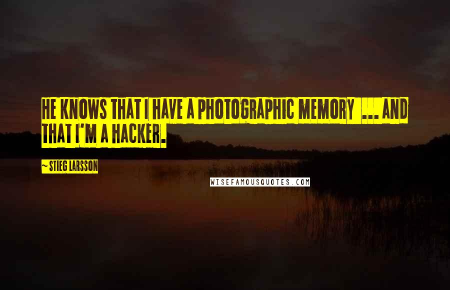 Stieg Larsson quotes: He knows that I have a photographic memory ... and that I'm a hacker.