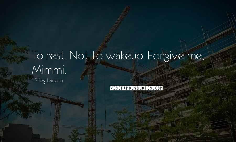 Stieg Larsson quotes: To rest. Not to wakeup. Forgive me, Mimmi.