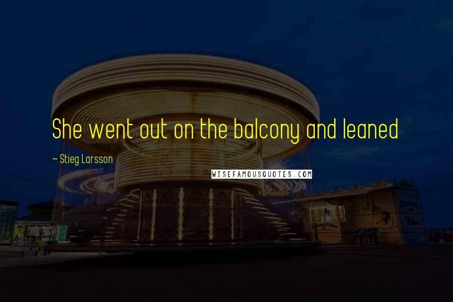 Stieg Larsson quotes: She went out on the balcony and leaned