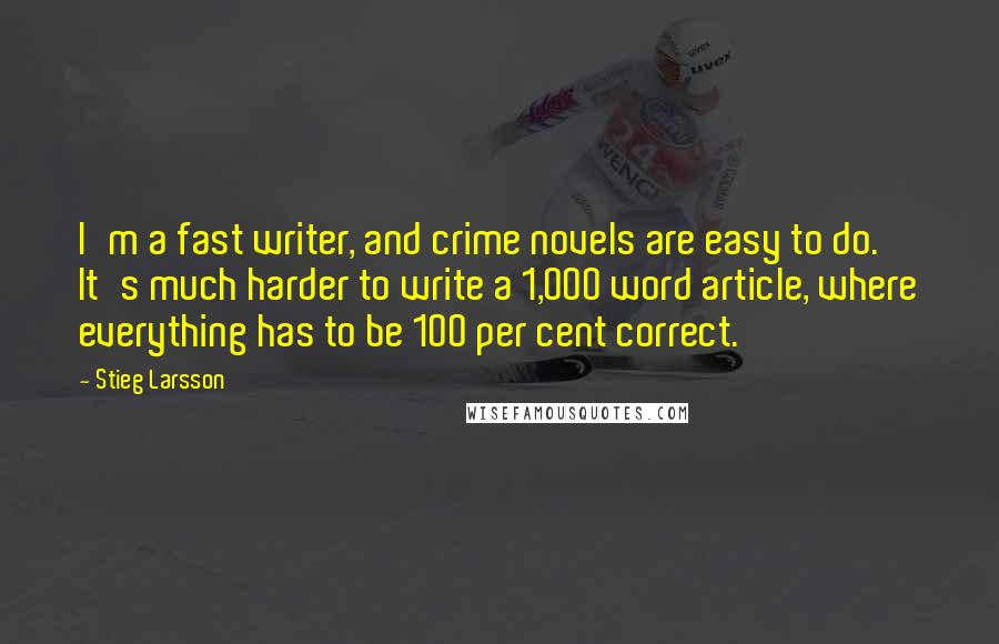 Stieg Larsson quotes: I'm a fast writer, and crime novels are easy to do. It's much harder to write a 1,000 word article, where everything has to be 100 per cent correct.
