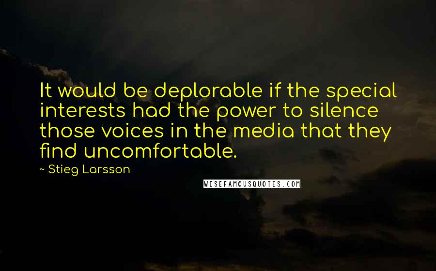 Stieg Larsson quotes: It would be deplorable if the special interests had the power to silence those voices in the media that they find uncomfortable.