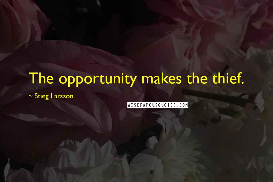 Stieg Larsson quotes: The opportunity makes the thief.