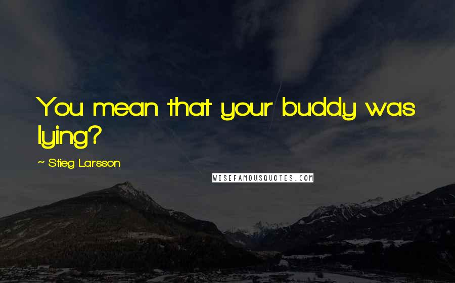 Stieg Larsson quotes: You mean that your buddy was lying?