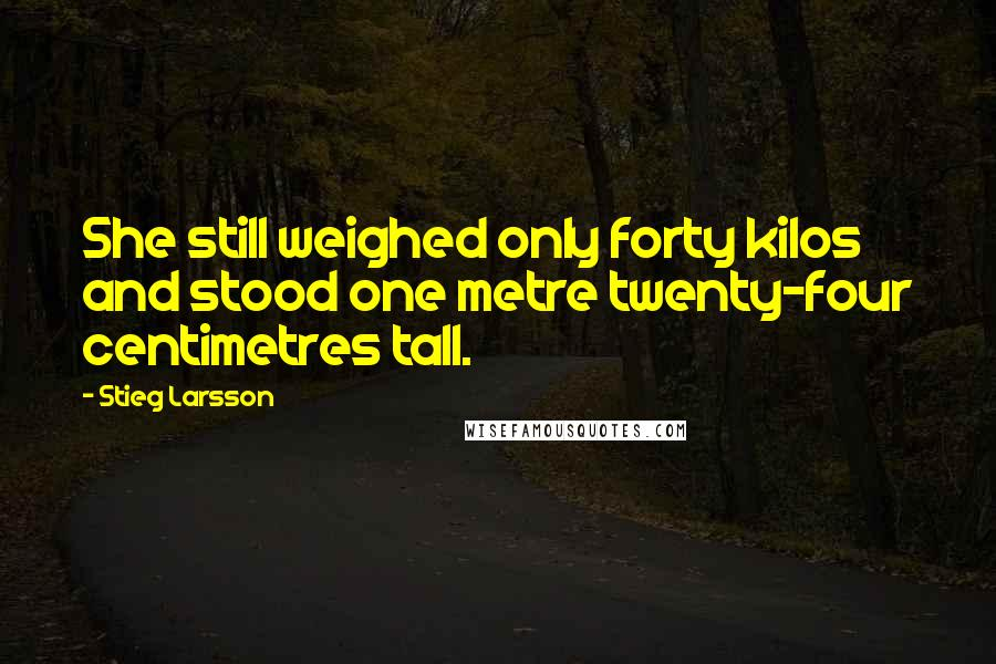 Stieg Larsson quotes: She still weighed only forty kilos and stood one metre twenty-four centimetres tall.