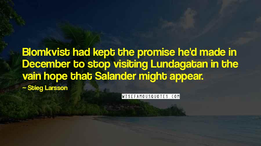 Stieg Larsson quotes: Blomkvist had kept the promise he'd made in December to stop visiting Lundagatan in the vain hope that Salander might appear.
