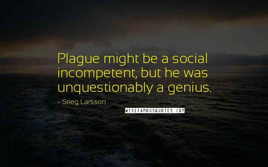 Stieg Larsson quotes: Plague might be a social incompetent, but he was unquestionably a genius.