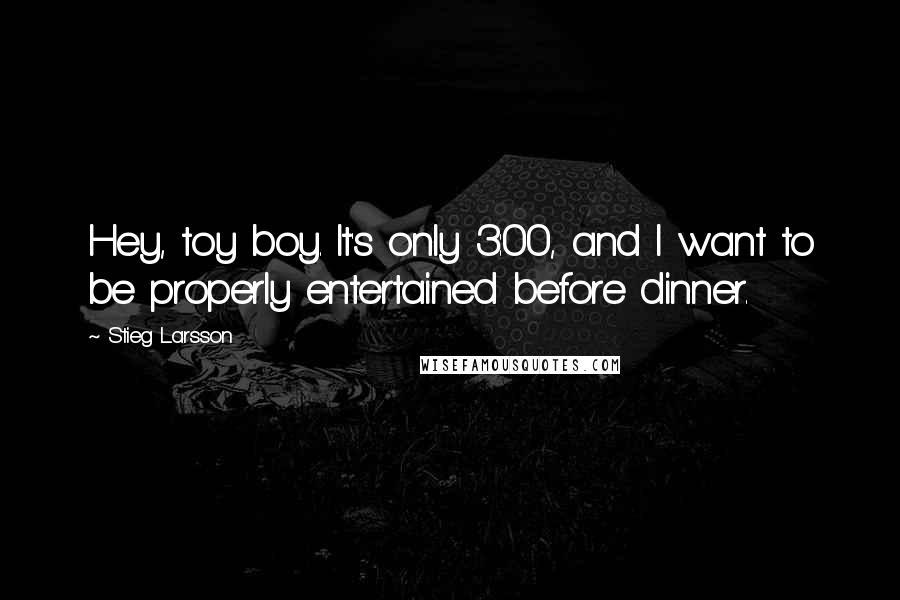 Stieg Larsson quotes: Hey, toy boy. It's only 3:00, and I want to be properly entertained before dinner.