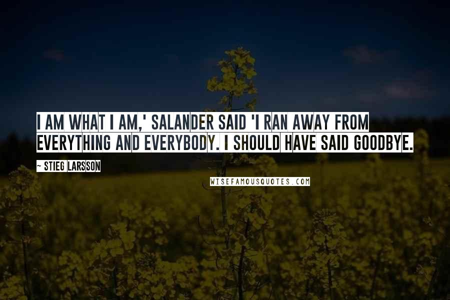 Stieg Larsson quotes: I am what I am,' Salander said 'I ran away from everything and everybody. I should have said goodbye.