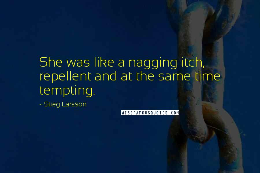 Stieg Larsson quotes: She was like a nagging itch, repellent and at the same time tempting.