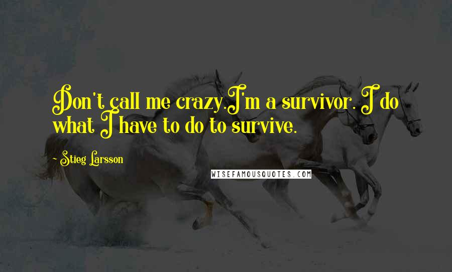 Stieg Larsson quotes: Don't call me crazy.I'm a survivor. I do what I have to do to survive.