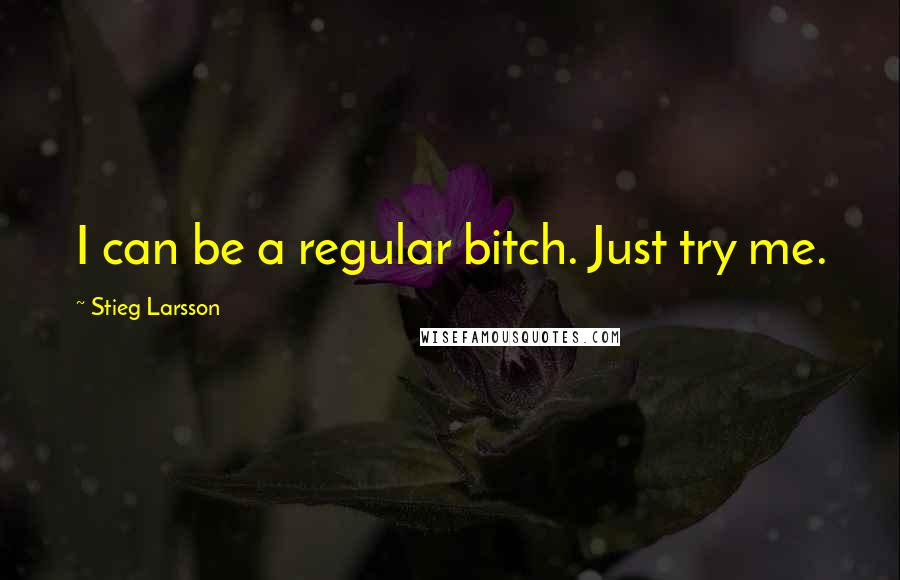 Stieg Larsson quotes: I can be a regular bitch. Just try me.