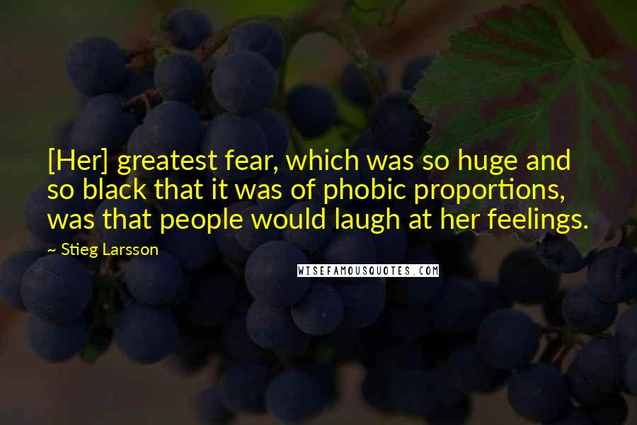 Stieg Larsson quotes: [Her] greatest fear, which was so huge and so black that it was of phobic proportions, was that people would laugh at her feelings.