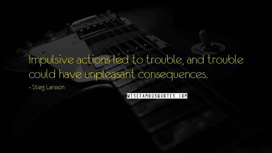 Stieg Larsson quotes: Impulsive actions led to trouble, and trouble could have unpleasant consequences.